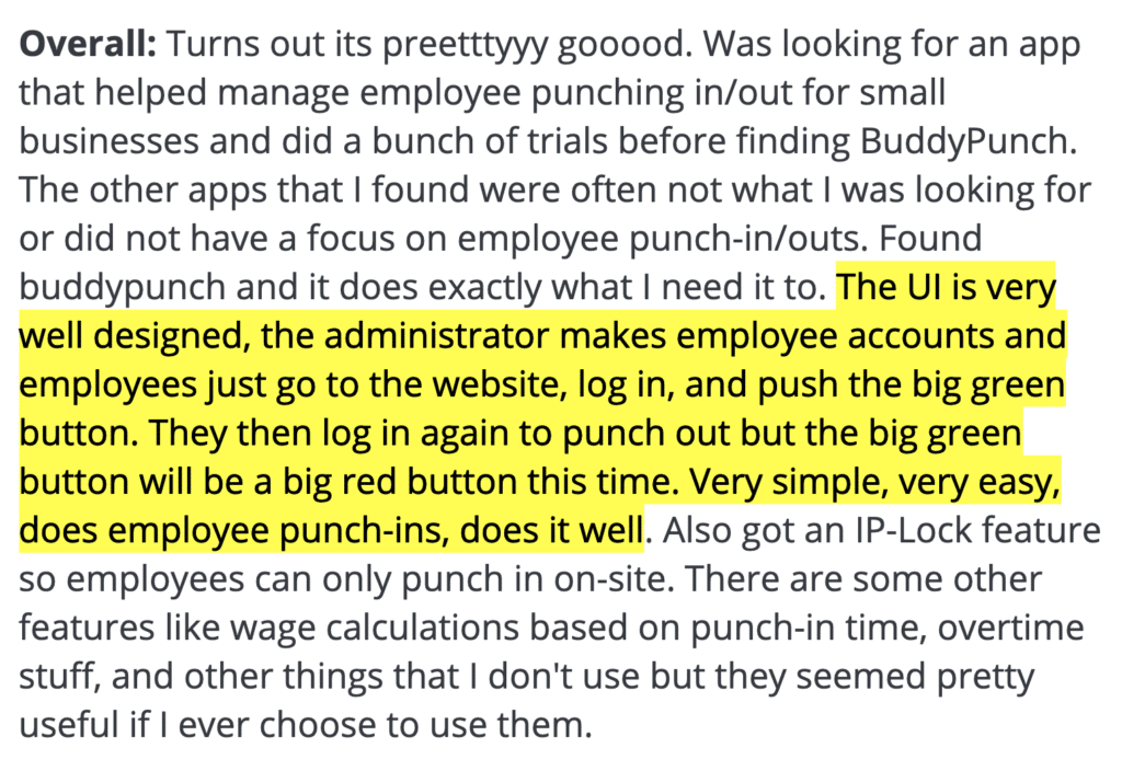 "Buddy Punch review: Overall - ""The UI is very well designed, the administrator makes employee accounts and employees just go to the website, log in, and push the big green button. They then log in again to punch out but the big green button will be a big red button this time. Very simple, ver easy, does employee punch-ins and does it well."""