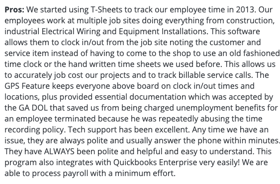 """TSheets review: Pros - """"...This software allows them to clock in/out from the job site noting the customer and service item instead of having to come to the shop to use an old fashioned time clock..."""""""