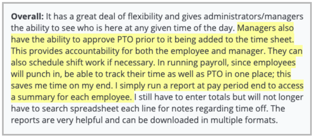 """Buddy Punch review: """"Managers also have the ability to approve PTO prior to it being added to the time sheet. This provides accountability for both the employee and manager. They can also schedule shift work if necessary. In running payroll, since employees will punch in, be able to track their time as well as PTO in one place; this saves me time on my end. I simply run a report at pay period end to access a summary for each employee."""""""