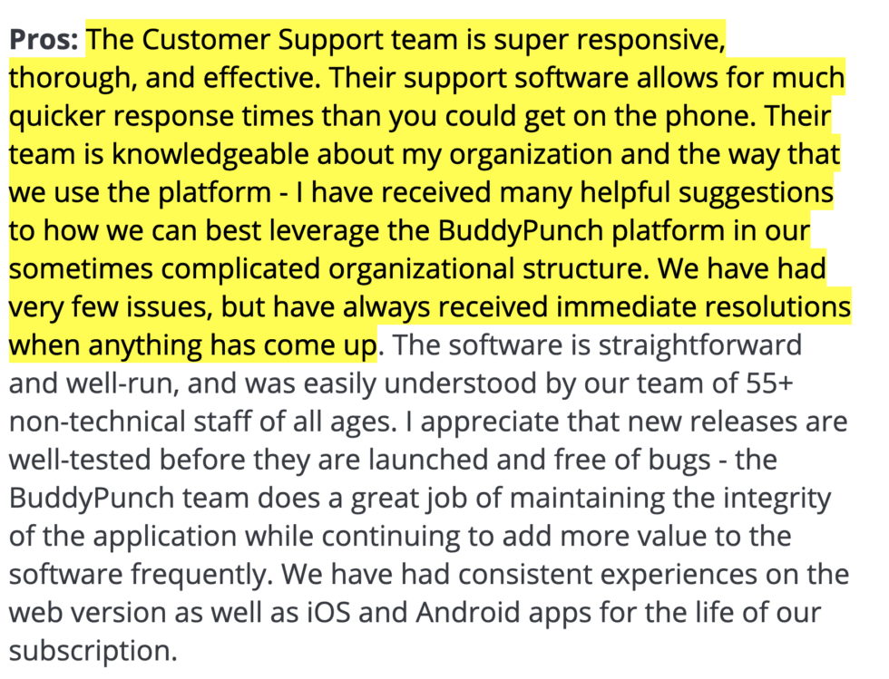 "Buddy Punch review: Pros - ""The Customer Support team is super responsive, thorough, and effective. Their support software allows for much quicker response times than you could get on the phone. Their team is knowledgeable about my organization and the way that we use the platform - I have received many helpful suggestions to how we can best leverage the Buddy Punch platform in our sometimes complicated organizational structure. We have had very few issues, but have always received immediate resolutions when anything has come up. The software is straightforward and well-run, and was easily understood by our team of 55+ non-technical staff of all ages. I appreciate that new releases are well-tested before they are launched and free of bugs."""